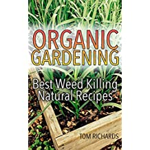 Organic Gardening: Best Weed Killing Natural Recipes: (Gardening Guide, Vegetable Gardening, Organic Repellents) (English Edition)