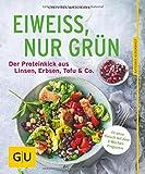 Eiweiß, nur grün: Der Proteinkick aus Linsen, Erbsen, Tofu & Co. (GU Ratgeber Ernährung)