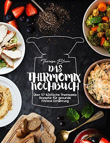 Kochbuch Thermomix: Über 57 köstliche Thermomix Rezepte für gesunde Fitness Ernährung (Thermomix M5 Rezepte , Kochen mit dem Thermomix und Schnell Abnehmen 1)