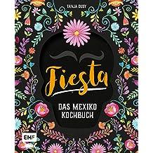 Fiesta – Das Mexiko-Kochbuch: Enchiladas, Tacos & Guacamole: Über 80 authentische Rezepte für zu Hause