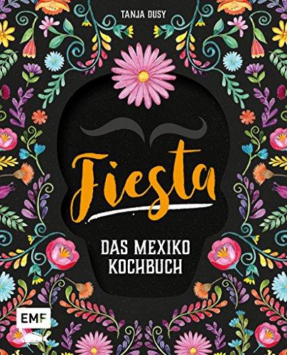 Fiesta - Das Mexiko-Kochbuch: Enchiladas, Tacos & Guacamole: Über 80 authentische Rezepte für zu Hause - mit Reisereportagen und stimmungsvollen Impressionen