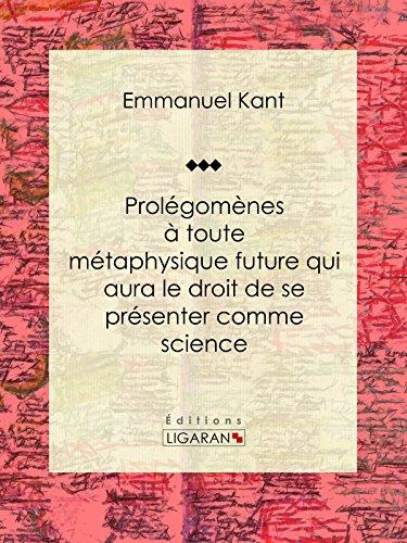 Prolégomènes à toute métaphysique future qui aura le droit de se présenter comme science: Suivis de deux autres fragments du même auteur, relatifs à la Critique de la raison pure par Emmanuel Kant