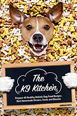 The K9 Kitchen: Prepare 40 Healthy, Holistic Dog Food Recipes: Best Homemade Dinners, Treats and