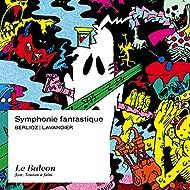 Berlioz: Symphonie fantastique, Episode de la vie d'un artiste, Op. 14 (Libre adaptation d'Arthur Lavandier)