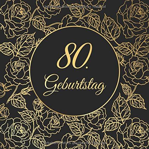 80. Geburtstag: Vintage Gästebuch Zum Ausfüllen - 80 Jahre Geschenkidee Zum Eintragen von Glückwünschen für das Geburtstagskind - Tolles Geschenk als Erinnerung; Motiv: Schwarz Gold Rosen Floral