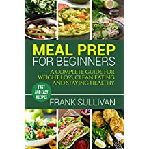 Meal Prep For Beginners:  A complete guide to weight loss, clean nutrition and healthy eating, easy cooking recipes for beginners (meal planning, cooking, meal planning, meal plan) (English Edition)