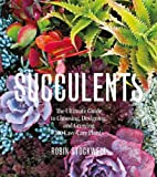 Succulents: The Ultimate Guide to Choosing, Designing, and Growing 200 Easy Care Plants