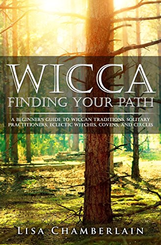 Wicca Finding Your Path: A Beginner's Guide to Wiccan Traditions, Solitary Practitioners, Eclectic Witches, Covens, and Circles: Volume 1 (Practicing the Craft)