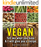 Vegan: Tell Me What You Have in Your Kitchen and I Will Give You a Recipe (Healthy Food Cookbook Book 3) (English Edition)