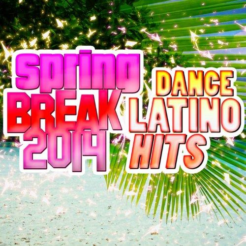Spring Break 2014 (Dance Latino Hits) [Explicit]