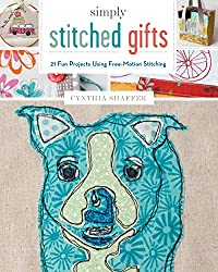 Simply Stitched Gifts: 21 Fun Projects Using Free-Motion Stitching