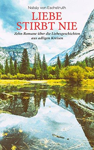 Liebe stirbt nie - Zehn Romane über die Liebesgeschichten aus adligen Kreisen: Die Erlkönigin, Hofluft, Der Stern des Glücks, Frühlingsstürme, Der Irrgeist ... Sohn, Hazard, Gänseliesel & Jung gefreit