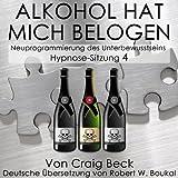Alkohol Hat Mich Belogen [Alcohol Has Lied to Me (Session 4)]: Neuprogrammierung des Unterbewusstseins Hypnose-Sitzung 4