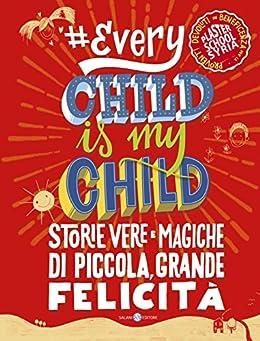 Every Child Is My Child: Storie vere e magiche di piccola, grande felicità di [Aa.Vv.]