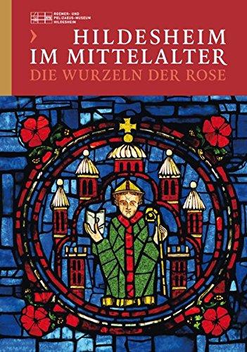 Hildesheim im Mittelalter - Die Wurzeln der Rose: Begleitbuch zur Ausstellung im Roemer- und Pelizaeus-Museum Hildesheim vom 29. März bis 4. Oktober 2015