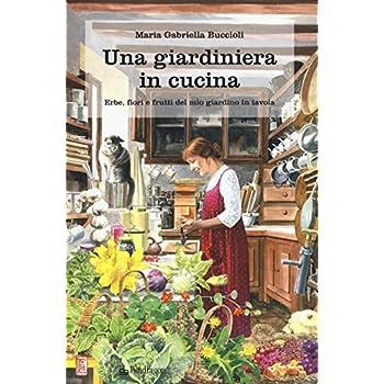 Una Giardiniera In Cucina. Erbe, Fiori E Frutti Del Mio Giardino In Tavola