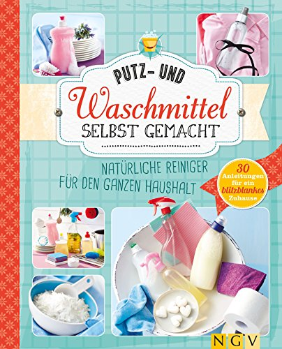 Putz- und Waschmittel selbst gemacht: Natürliche Reiniger für den ganzen Haushalt - 30 Anleitungen für ein blitzblankes Zuhause -