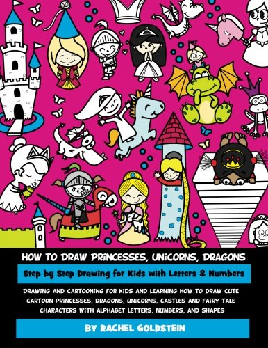 How to Draw Princesses, Unicorns, Dragons Step by Step Drawing for Kids with Letters & Numbers: Drawing and cartooning for kids and learning how to ... with alphabet letters, numbers, and shapes - Draw Alphabete To How