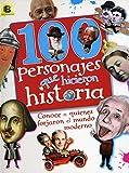 100 Personajes Que Hicieron Historia: Conoce a Quienes Forjaron El Mundo Moderno