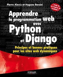 Apprendre la programmation web avec Python et Django: Principes et bonnes pratiques pour les sites web dynamiques - Avec une étude de cas inspirée de Facebook ! par [Alexis, Pierre, Bersini, Hugues]