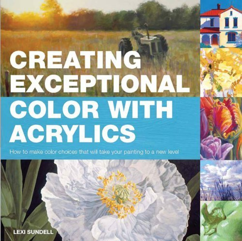 Creating Exceptional Color with Acrylics: How to Make Color Choices That Will Take Your Painting to a New Level by Sundell, Lexi (2012) Paperback