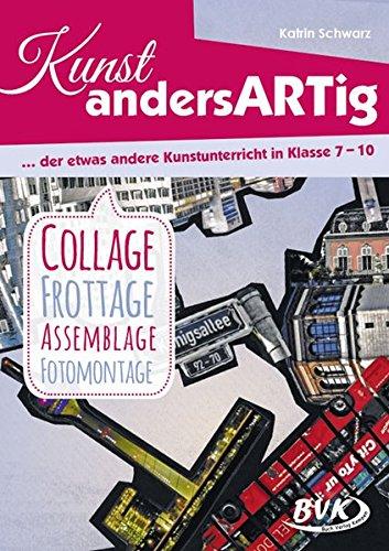 Kunst andersARTig – der etwas andere Kunstunterricht in Klasse 7-10: Collage, Frottage,...