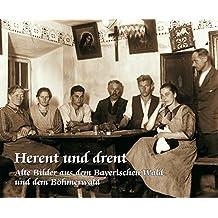 Herent und drent: Alte Bilder aus dem Bayerischen- und dem Böhmerwald