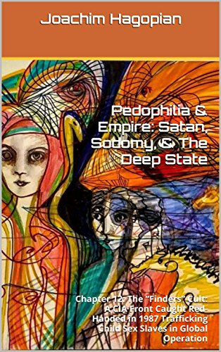"Pedophilia & Empire: Satan, Sodomy, & The Deep State: Chapter 12: The ""Finders"" Cult: A CIA Front Caught Red-Handed in 1987 Trafficking Child Sex Slaves in Global Operation (English Edition) por Joachim Hagopian"