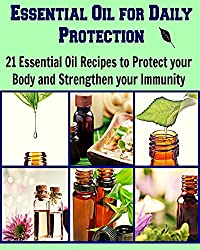 Essential Oil for Daily Protection: 21 Essential Oil Recipes to Protect your body and Strengthen your Immunity: (Essential oil, essential oil recipes, essential oil for beginners, herbs)