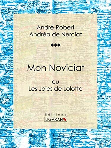 Mon Noviciat: ou Les Joies de Lolotte par André-Robert Andréa de Nerciat, Guillaume Apollinaire, Ligaran