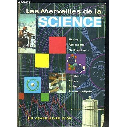 LES MERVEILLES DE LA SCIENCE- GEOLOGIE- ASTRONOMIE- MATHS- PHYSIQUE- CHIMIE- BIOLOGIE- SCIENCES APPLIQUEES