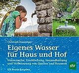 Eigenes Wasser für Haus und Hof: Wassersuche, Erschließung, Instandhaltung und Verbesserung von Quellen und Brunnen; Ein Praxis-Ratgeber