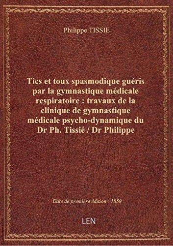 Tics ettoux spasmodique guéris parlagymnastiquemédicale respiratoire: travauxdela clinique de par Philippe TISSIE