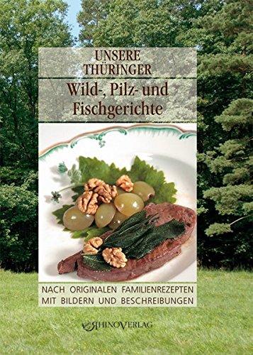 Unsere Thüringer Wild-, Pilz- und Fischgerichte: Nach originalen Familienrezepten mit Bildern und Beschreibungen (Unsere Thüringer ... / Nach ... mit Bildern und Beschreibungen)