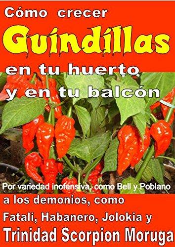 Como crecer  guindillas en tu huerto y en tu balcón: Por variedad inofensiva, como Bell y Poblano, a los demonios, como Fatali, Habanero, Jolokia y Trinidad Scorpion Moruga por Bruno Del Medico
