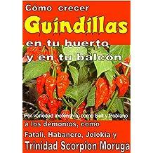 Como crecer  guindillas en tu huerto y en tu balcón: Por variedad inofensiva, como Bell y Poblano, a los demonios, como Fatali, Habanero, Jolokia y Trinidad Scorpion Moruga (Spanish Edition)