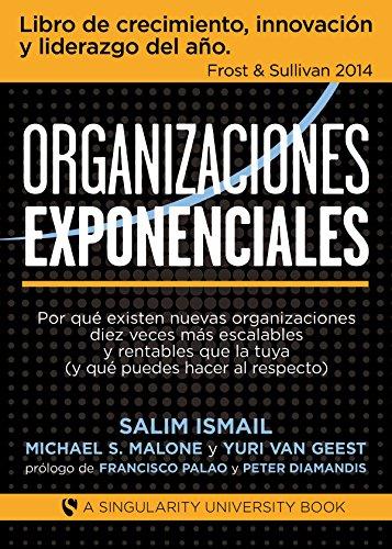 Organizaciones Exponenciales: Por qué existen nuevas organizaciones diez veces más escalables y rentables que la tuya (y qué puedes hacer al respecto) por Salim Ismail