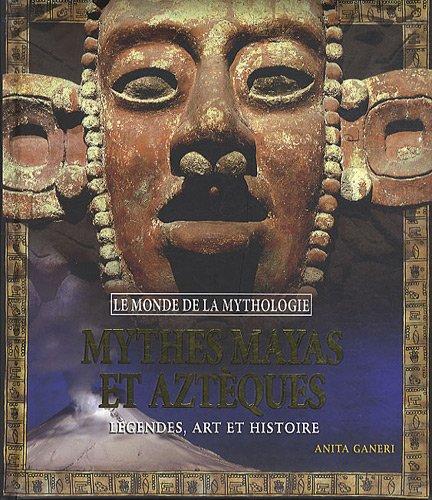 Mythes Mayas et Aztèques : Légendes, art et histoire par Anita Ganeri