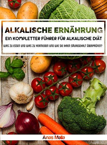 Alkalische Diät: Ein kompletter Führer für alkalische Diät, gesundheitliche Vorteile der alkalischen Diät: Was zu essen und was zu vermeiden und wie man ... optimale Gesundheit, Gewicht verlieren) (Alkalische Lebensmittel)