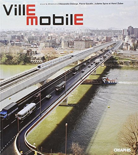 Ville mobile : Les Territoires du déplacement en Île-de-France par Alexandre Delarge, Pierre Gaudin, Juliette Spire, Henri Zuber