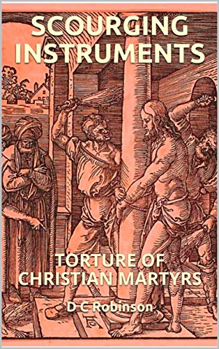 SCOURGING INSTRUMENTS: TORTURE OF CHRISTIAN MARTYRS (English Edition) por D C Robinson