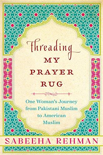 Threading My Prayer Rug: One Woman's Journey from Pakistani Muslim to American Muslim (English Edition)