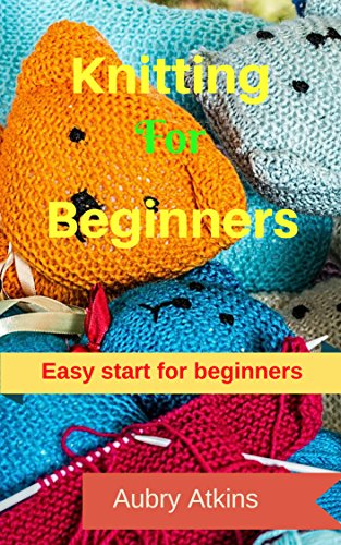 Knitting For Beginners: Easy Start For Beginners, Guide to Knitting (English Edition)