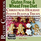 Gluten Free Christmas Holiday Festive Feasts & Treats 100+ Recipe Cookbook: Gifts, Cakes, Baking, Cookies from Around the World, Easy Dinner Sides Disease & Gluten Intolerance Cook Books
