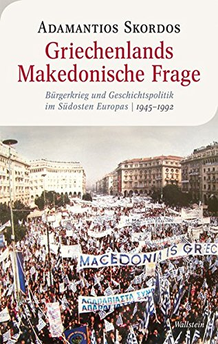 Griechenlands Makedonische Frage: Bürgerkrieg und Geschichtspolitik im Südosten Europas, 1945-1992 (Moderne europäische Geschichte)