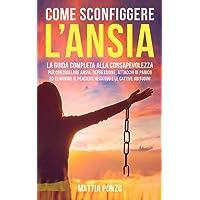 Come Sconfiggere l'Ansia: La Guida Completa alla Consapevolezza per Controllare Ansia, Depressione, Attacchi di Panico…