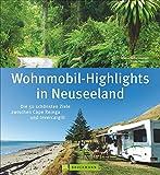 Neuseeland Wohnmobil-Highlights: Die 50 schönsten Ziele zwischen Cape Reinga und Invercargill. Ein Reisebildband für Wohnmobiltouren mit Stellplatzinfos aktuellen Straßenzuständen