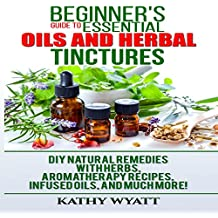 Beginner's Guide to Essential Oils and Herbal Tinctures: DIY Natural Remedies with Herbs, Aromatherapy Recipes, Infused Oils, and Much More!