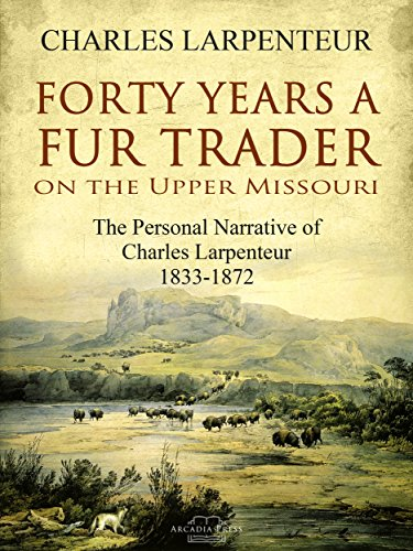 Forty Years a Fur Trader On the Upper Missouri: The Personal Narrative of Charles Larpenteur, 1833-1872 (English Edition)