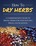 How To Dry Herbs: A Comprehensive Guide on Drying Herbs for Your Kitchen Spices and Seasoning (Homesteader Book 1)